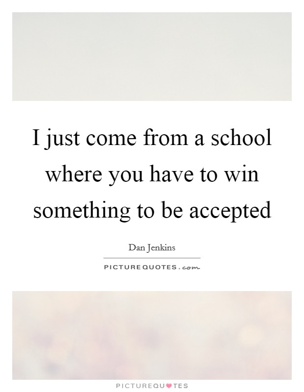 I just come from a school where you have to win something to be accepted Picture Quote #1