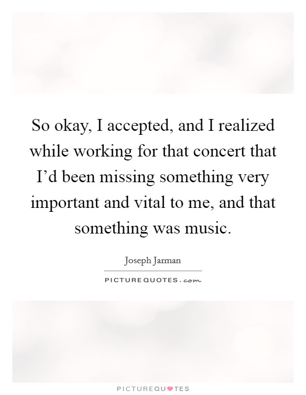 So okay, I accepted, and I realized while working for that concert that I'd been missing something very important and vital to me, and that something was music Picture Quote #1