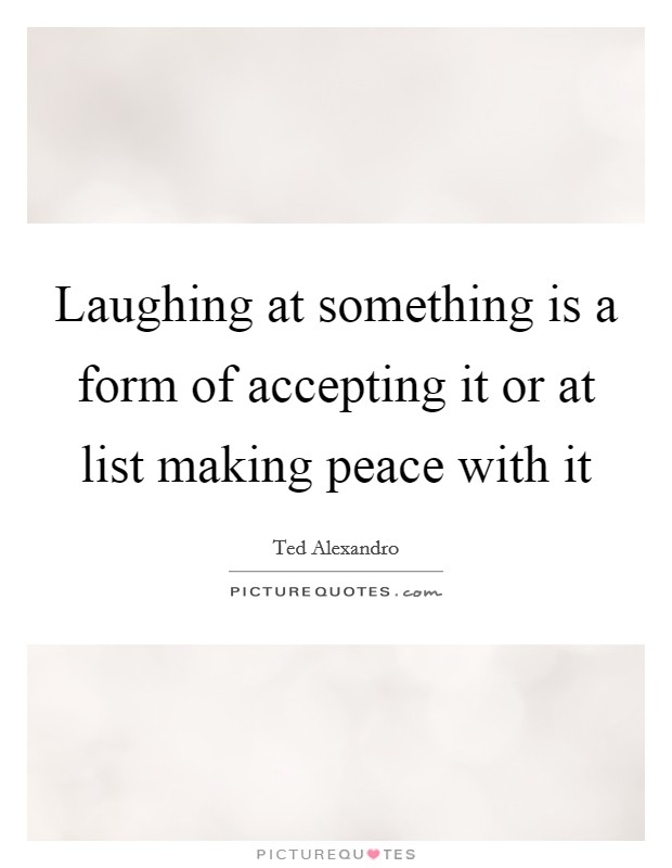 Laughing at something is a form of accepting it or at list making peace with it Picture Quote #1