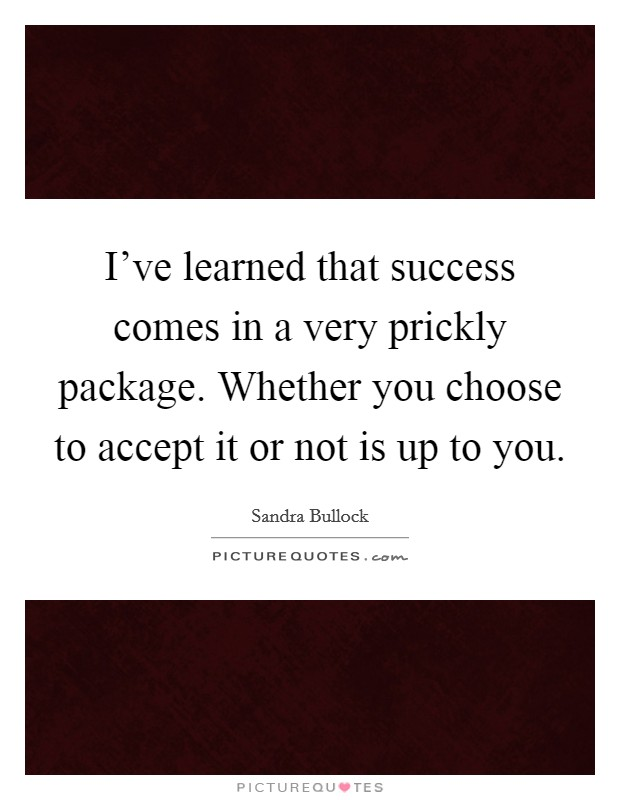 I've learned that success comes in a very prickly package. Whether you choose to accept it or not is up to you Picture Quote #1