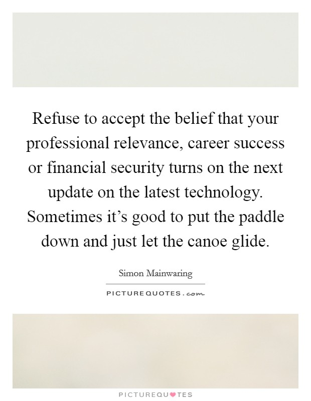 Refuse to accept the belief that your professional relevance, career success or financial security turns on the next update on the latest technology. Sometimes it's good to put the paddle down and just let the canoe glide Picture Quote #1