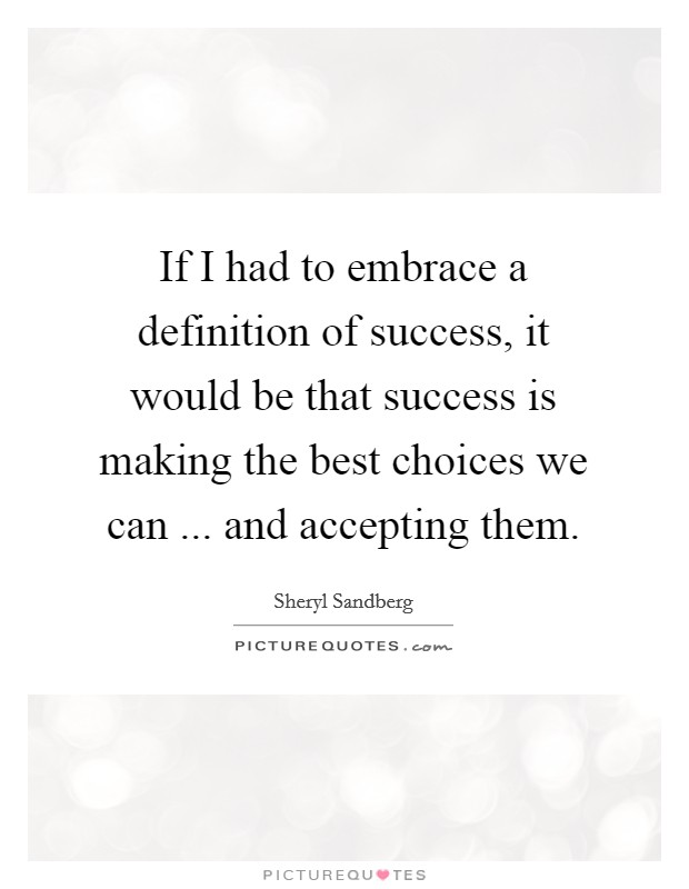 If I had to embrace a definition of success, it would be that success is making the best choices we can ... and accepting them Picture Quote #1