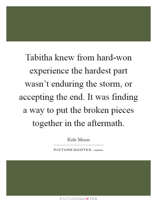 Tabitha knew from hard-won experience the hardest part wasn't enduring the storm, or accepting the end. It was finding a way to put the broken pieces together in the aftermath Picture Quote #1