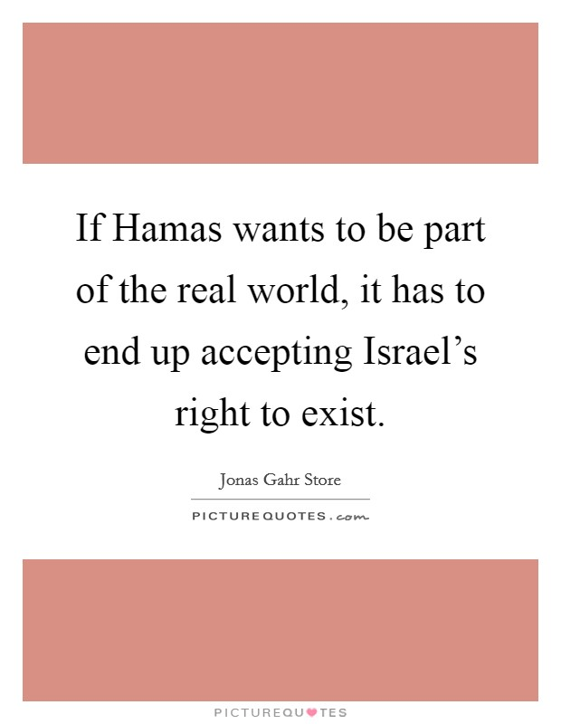 If Hamas wants to be part of the real world, it has to end up accepting Israel's right to exist Picture Quote #1