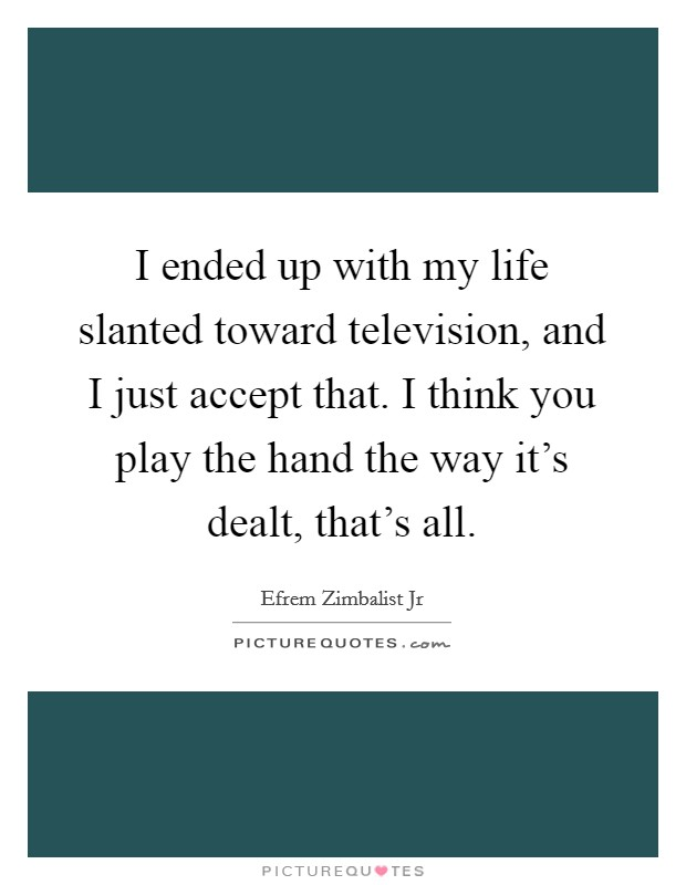 I ended up with my life slanted toward television, and I just accept that. I think you play the hand the way it's dealt, that's all Picture Quote #1