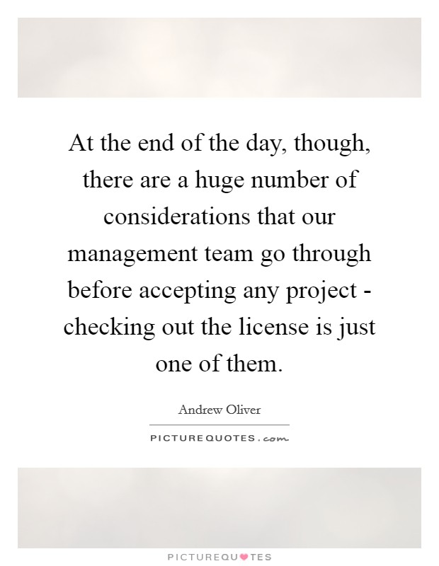 At the end of the day, though, there are a huge number of considerations that our management team go through before accepting any project - checking out the license is just one of them Picture Quote #1