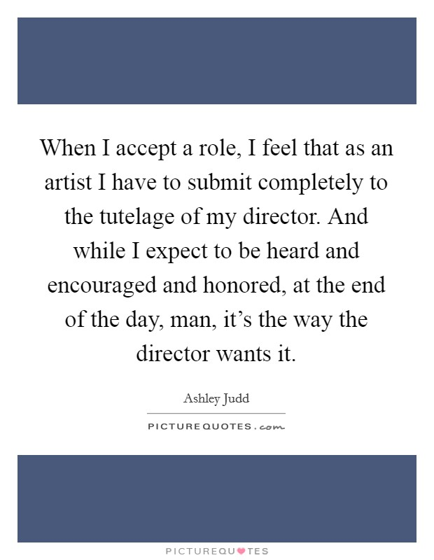 When I accept a role, I feel that as an artist I have to submit completely to the tutelage of my director. And while I expect to be heard and encouraged and honored, at the end of the day, man, it's the way the director wants it Picture Quote #1