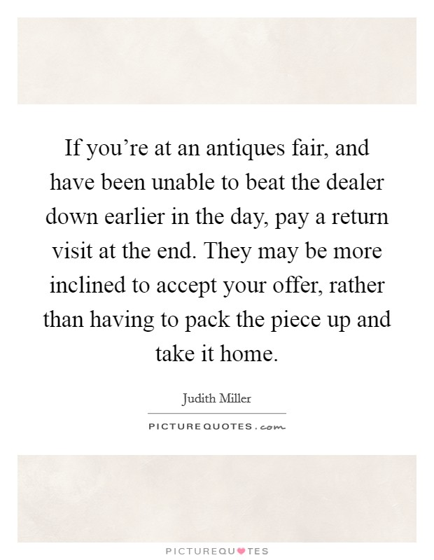 If you're at an antiques fair, and have been unable to beat the dealer down earlier in the day, pay a return visit at the end. They may be more inclined to accept your offer, rather than having to pack the piece up and take it home Picture Quote #1