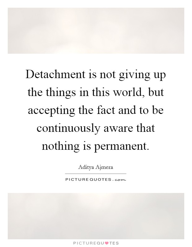 Detachment is not giving up the things in this world, but accepting the fact and to be continuously aware that nothing is permanent Picture Quote #1