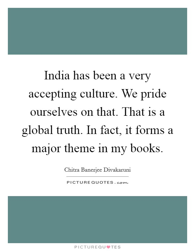 India has been a very accepting culture. We pride ourselves on that. That is a global truth. In fact, it forms a major theme in my books Picture Quote #1