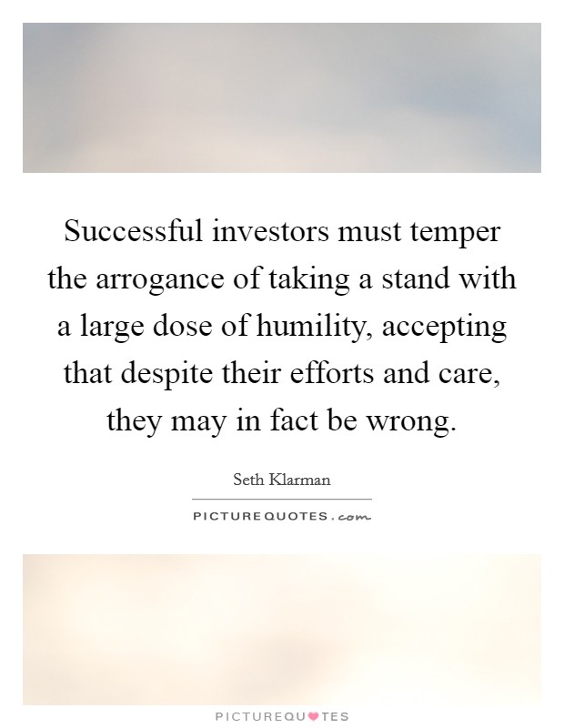 Successful investors must temper the arrogance of taking a stand with a large dose of humility, accepting that despite their efforts and care, they may in fact be wrong Picture Quote #1