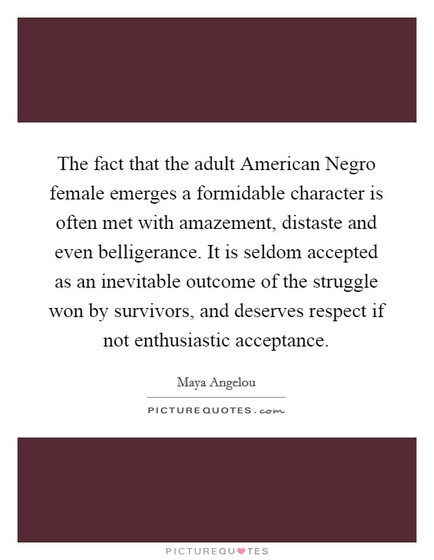 The fact that the adult American Negro female emerges a formidable character is often met with amazement, distaste and even belligerance. It is seldom accepted as an inevitable outcome of the struggle won by survivors, and deserves respect if not enthusiastic acceptance Picture Quote #1