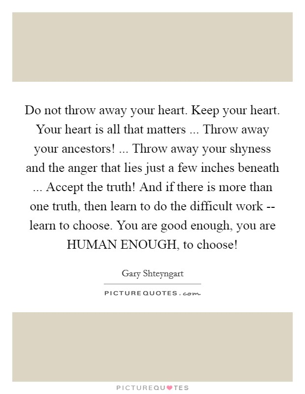 Do not throw away your heart. Keep your heart. Your heart is all that matters ... Throw away your ancestors! ... Throw away your shyness and the anger that lies just a few inches beneath ... Accept the truth! And if there is more than one truth, then learn to do the difficult work -- learn to choose. You are good enough, you are HUMAN ENOUGH, to choose! Picture Quote #1