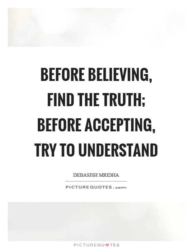 Before believing, find the truth; before accepting, try to understand Picture Quote #1