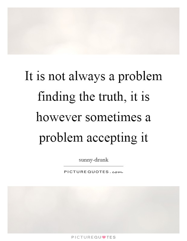 It is not always a problem finding the truth, it is however sometimes a problem accepting it Picture Quote #1