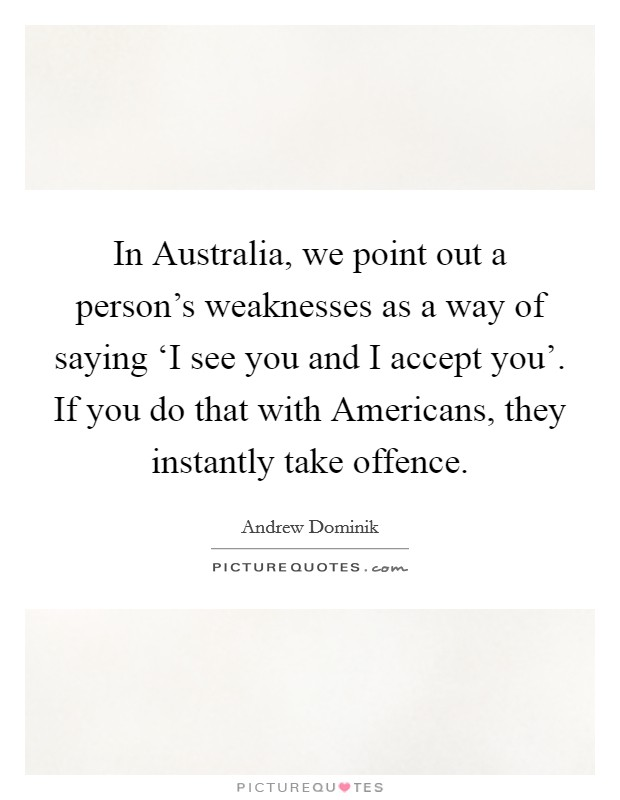 In Australia, we point out a person's weaknesses as a way of saying 'I see you and I accept you'. If you do that with Americans, they instantly take offence Picture Quote #1
