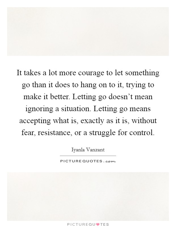 It takes a lot more courage to let something go than it does to hang on to it, trying to make it better. Letting go doesn't mean ignoring a situation. Letting go means accepting what is, exactly as it is, without fear, resistance, or a struggle for control Picture Quote #1