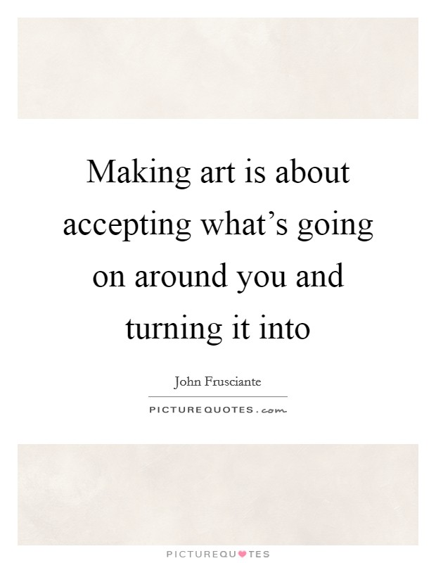 Making art is about accepting what's going on around you and turning it into Picture Quote #1