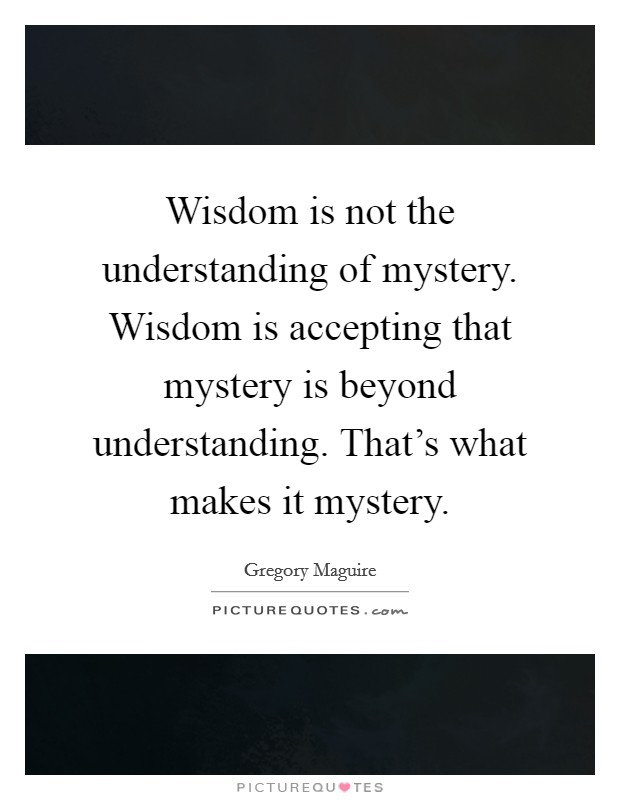 Wisdom is not the understanding of mystery. Wisdom is accepting that mystery is beyond understanding. That's what makes it mystery Picture Quote #1