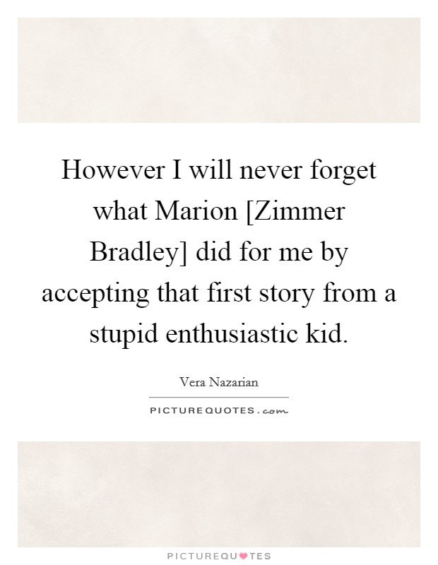 However I will never forget what Marion [Zimmer Bradley] did for me by accepting that first story from a stupid enthusiastic kid Picture Quote #1