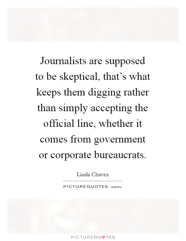 Journalists are supposed to be skeptical, that's what keeps them digging rather than simply accepting the official line, whether it comes from government or corporate bureaucrats Picture Quote #1