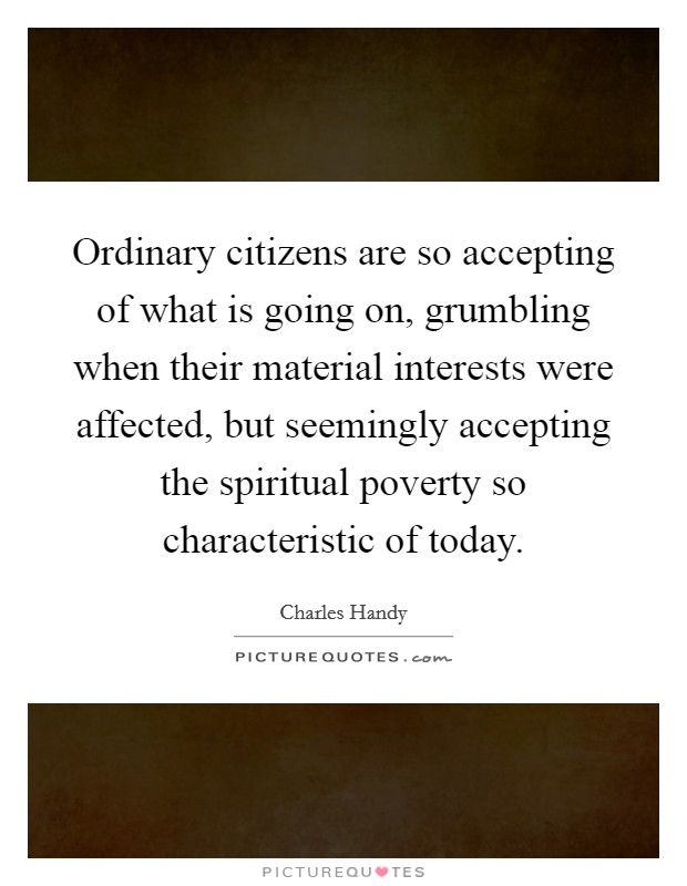 Ordinary citizens are so accepting of what is going on, grumbling when their material interests were affected, but seemingly accepting the spiritual poverty so characteristic of today Picture Quote #1