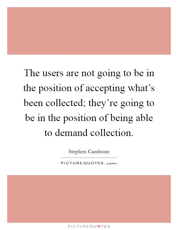 The users are not going to be in the position of accepting what's been collected; they're going to be in the position of being able to demand collection Picture Quote #1