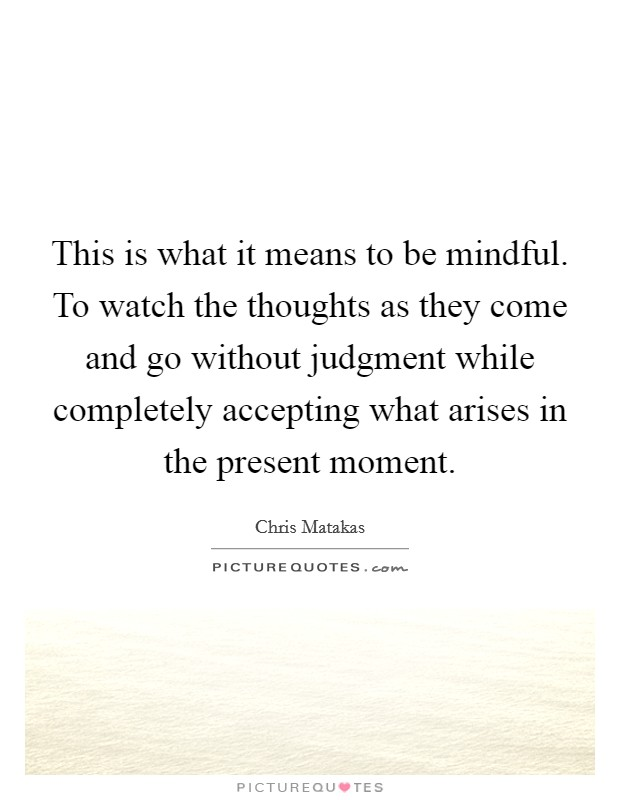 This is what it means to be mindful. To watch the thoughts as they come and go without judgment while completely accepting what arises in the present moment Picture Quote #1
