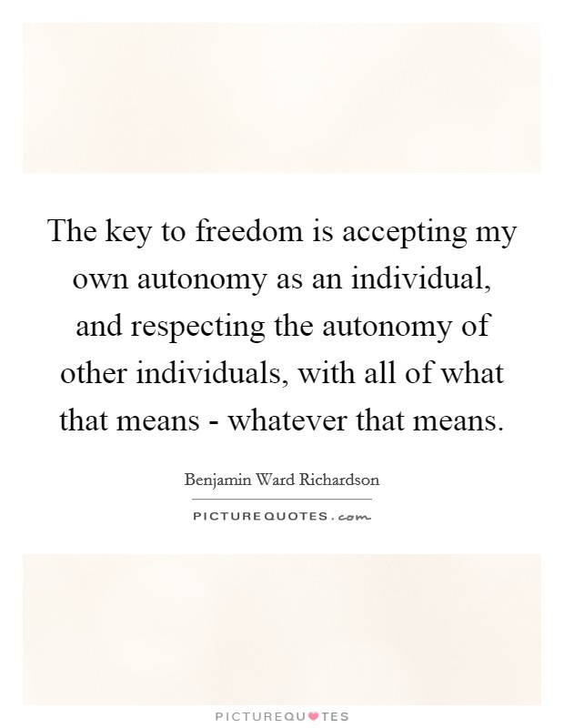 The key to freedom is accepting my own autonomy as an individual, and respecting the autonomy of other individuals, with all of what that means - whatever that means Picture Quote #1