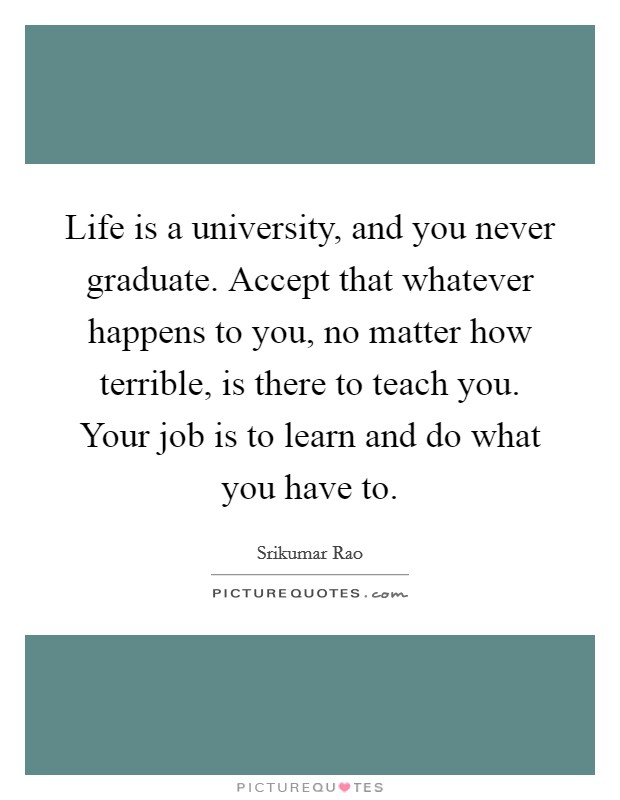 Life is a university, and you never graduate. Accept that whatever happens to you, no matter how terrible, is there to teach you. Your job is to learn and do what you have to Picture Quote #1
