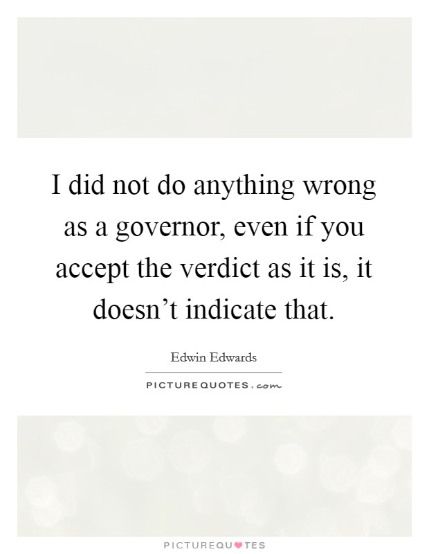 I did not do anything wrong as a governor, even if you accept the verdict as it is, it doesn't indicate that Picture Quote #1