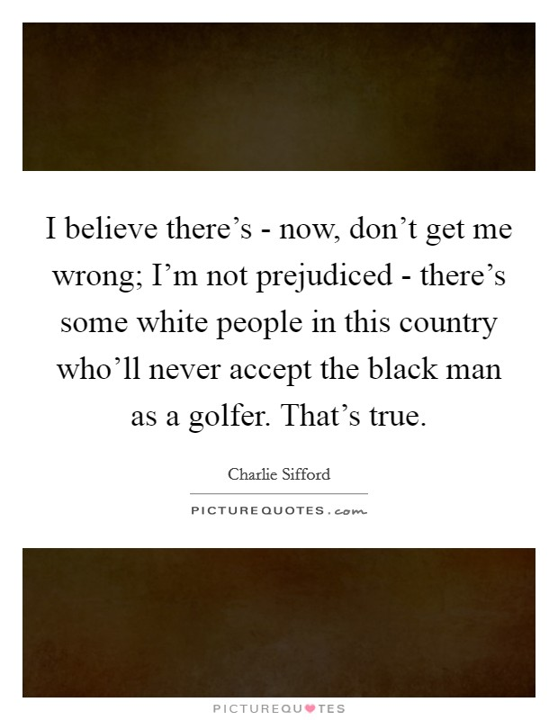 I believe there's - now, don't get me wrong; I'm not prejudiced - there's some white people in this country who'll never accept the black man as a golfer. That's true Picture Quote #1