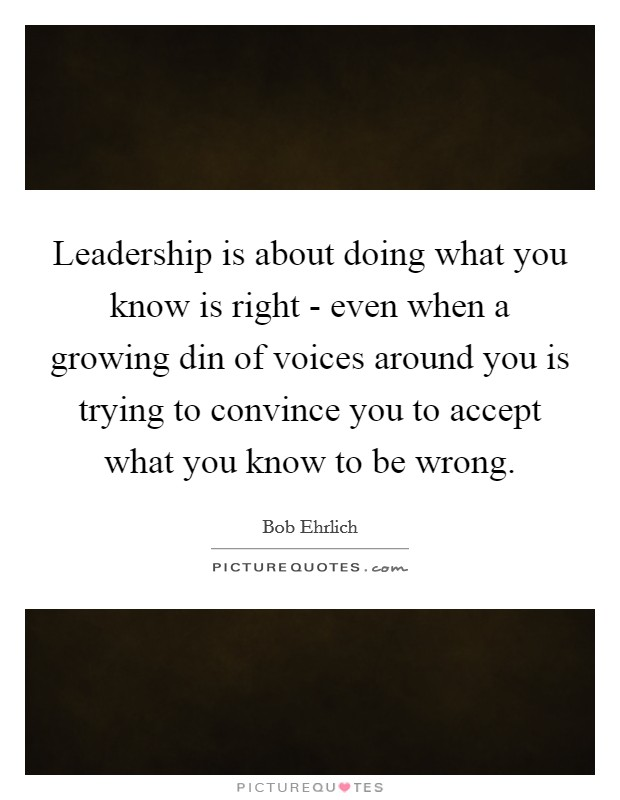 Leadership is about doing what you know is right - even when a growing din of voices around you is trying to convince you to accept what you know to be wrong Picture Quote #1