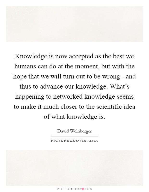 Knowledge is now accepted as the best we humans can do at the moment, but with the hope that we will turn out to be wrong - and thus to advance our knowledge. What's happening to networked knowledge seems to make it much closer to the scientific idea of what knowledge is Picture Quote #1