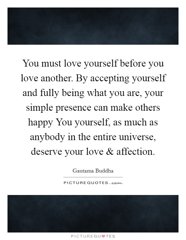 You must love yourself before you love another. By accepting yourself and fully being what you are, your simple presence can make others happy You yourself, as much as anybody in the entire universe, deserve your love and affection Picture Quote #1