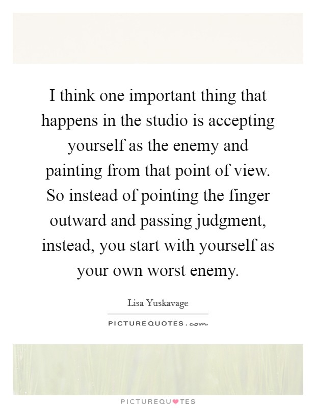 I think one important thing that happens in the studio is accepting yourself as the enemy and painting from that point of view. So instead of pointing the finger outward and passing judgment, instead, you start with yourself as your own worst enemy Picture Quote #1
