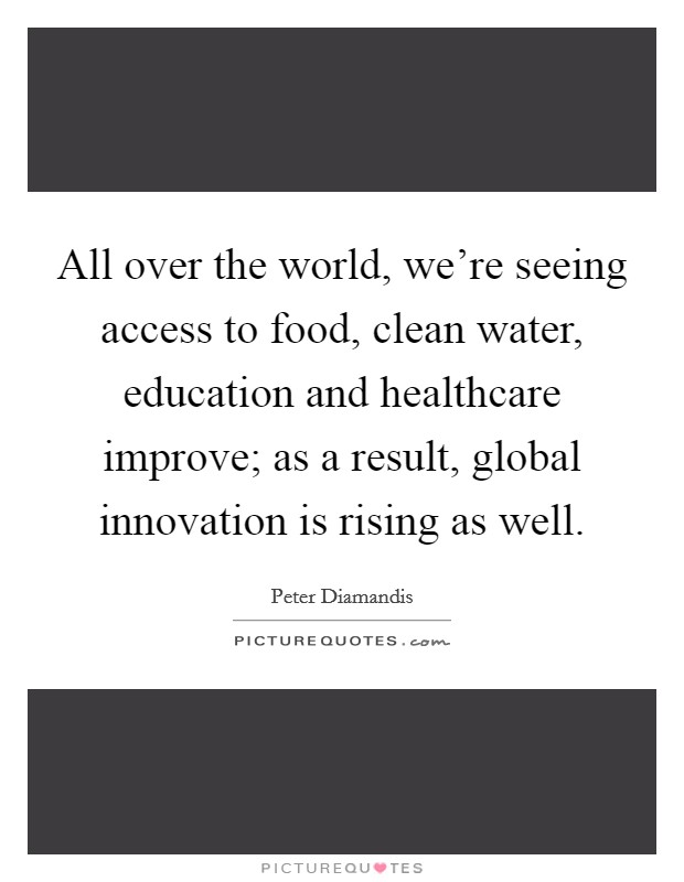 All over the world, we're seeing access to food, clean water, education and healthcare improve; as a result, global innovation is rising as well Picture Quote #1