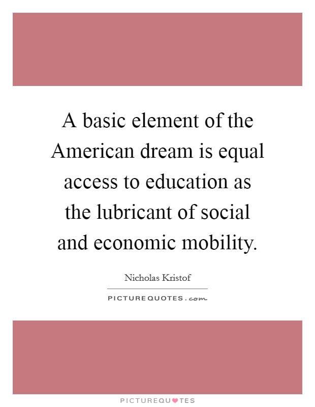 A basic element of the American dream is equal access to education as the lubricant of social and economic mobility Picture Quote #1