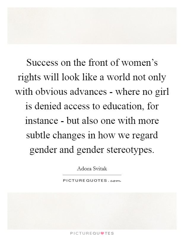 Success on the front of women's rights will look like a world not only with obvious advances - where no girl is denied access to education, for instance - but also one with more subtle changes in how we regard gender and gender stereotypes Picture Quote #1