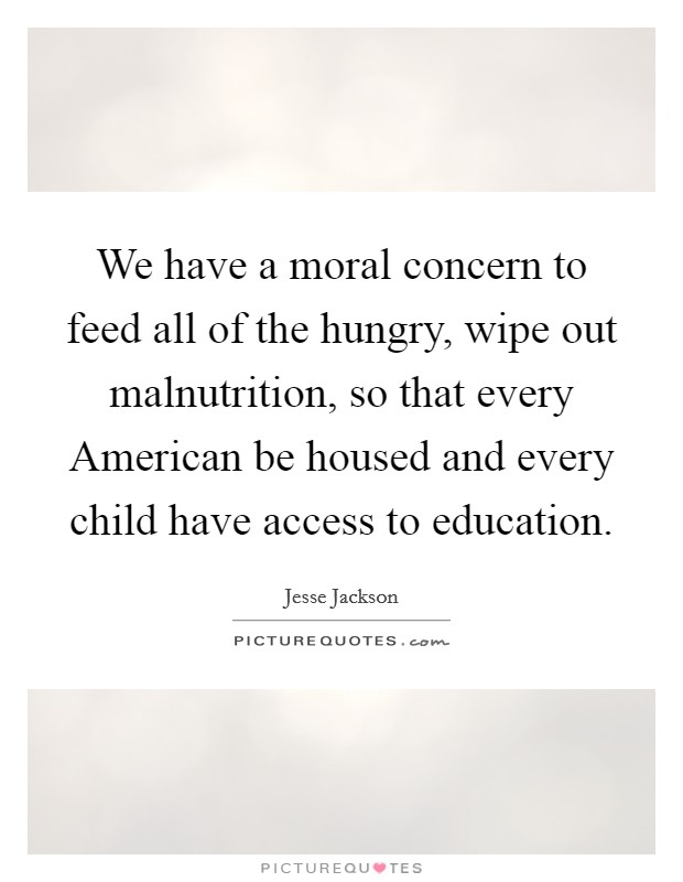We have a moral concern to feed all of the hungry, wipe out malnutrition, so that every American be housed and every child have access to education Picture Quote #1