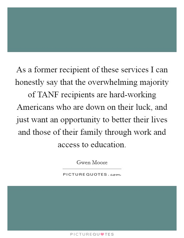 As a former recipient of these services I can honestly say that the overwhelming majority of TANF recipients are hard-working Americans who are down on their luck, and just want an opportunity to better their lives and those of their family through work and access to education Picture Quote #1