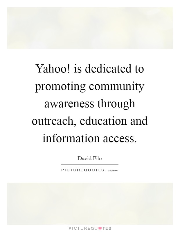Yahoo! is dedicated to promoting community awareness through outreach, education and information access Picture Quote #1