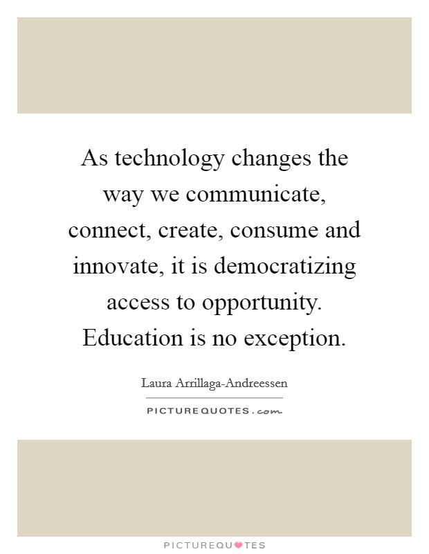 As technology changes the way we communicate, connect, create, consume and innovate, it is democratizing access to opportunity. Education is no exception Picture Quote #1