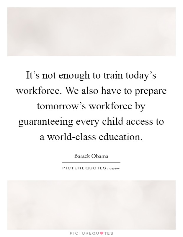 It's not enough to train today's workforce. We also have to prepare tomorrow's workforce by guaranteeing every child access to a world-class education Picture Quote #1