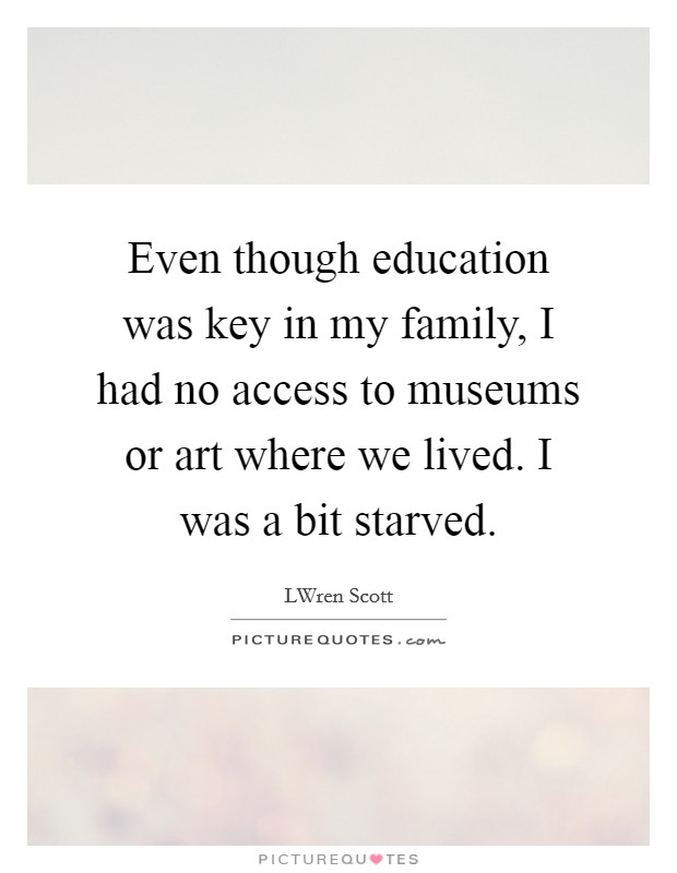 Even though education was key in my family, I had no access to museums or art where we lived. I was a bit starved Picture Quote #1