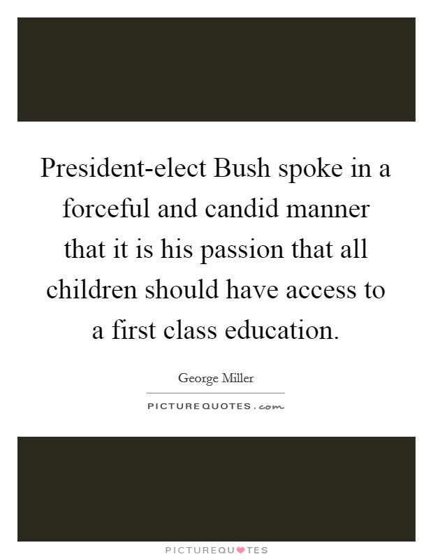 President-elect Bush spoke in a forceful and candid manner that it is his passion that all children should have access to a first class education Picture Quote #1