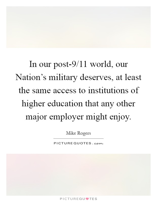 In our post-9/11 world, our Nation's military deserves, at least the same access to institutions of higher education that any other major employer might enjoy Picture Quote #1