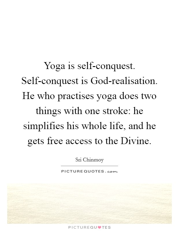 Yoga is self-conquest. Self-conquest is God-realisation. He who practises yoga does two things with one stroke: he simplifies his whole life, and he gets free access to the Divine Picture Quote #1