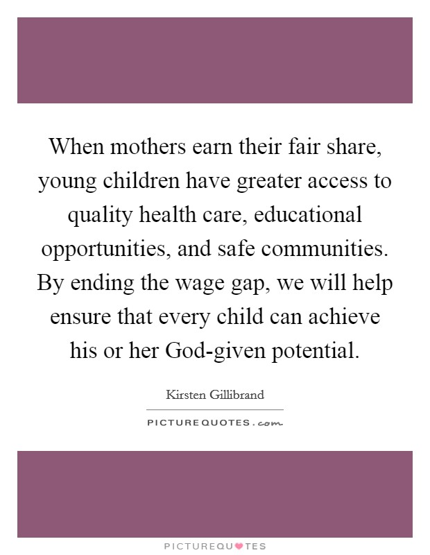 When mothers earn their fair share, young children have greater access to quality health care, educational opportunities, and safe communities. By ending the wage gap, we will help ensure that every child can achieve his or her God-given potential Picture Quote #1
