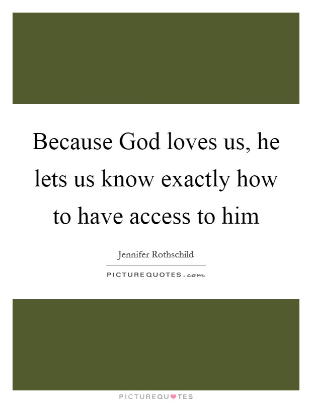Because God loves us, he lets us know exactly how to have access to him Picture Quote #1